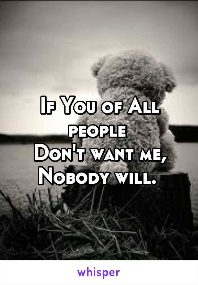 If You of All people  Don't want me, Nobody will.