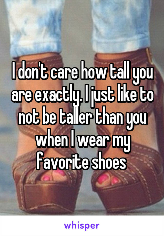 I don't care how tall you are exactly. I just like to not be taller than you when I wear my favorite shoes