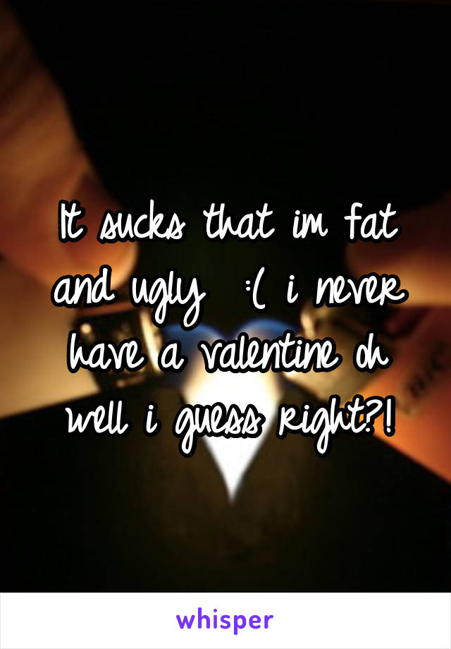 It sucks that im fat and ugly  :( i never have a valentine oh well i guess right?!