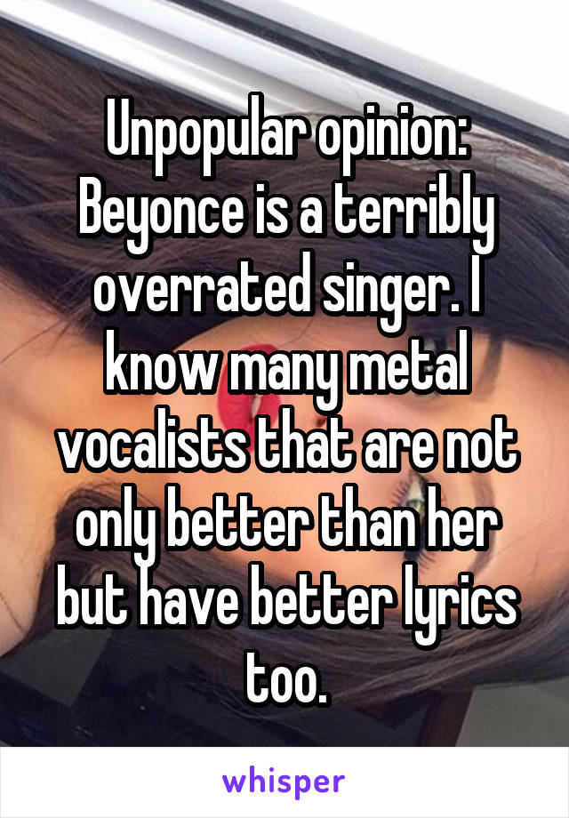 Unpopular opinion: Beyonce is a terribly overrated singer. I know many metal vocalists that are not only better than her but have better lyrics too.
