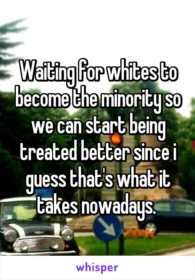 Waiting for whites to become the minority so we can start being treated better since i guess that's what it takes nowadays.