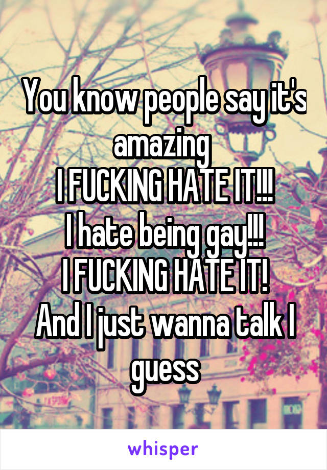You know people say it's amazing  I FUCKING HATE IT!!! I hate being gay!!! I FUCKING HATE IT! And I just wanna talk I guess