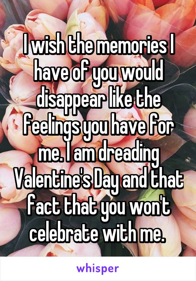 I wish the memories I have of you would disappear like the feelings you have for me. I am dreading Valentine's Day and that fact that you won't celebrate with me.