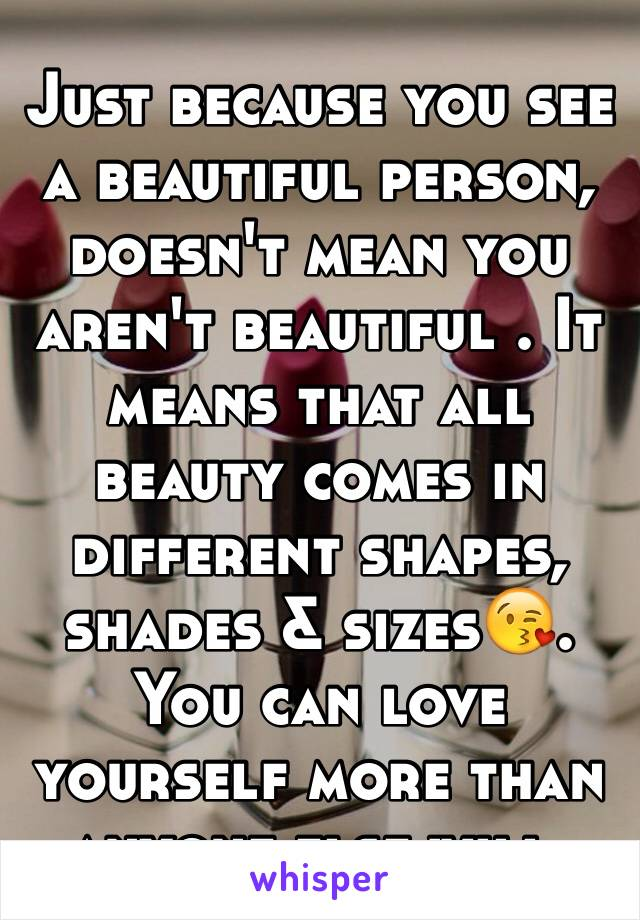 Just because you see a beautiful person, doesn't mean you aren't beautiful . It means that all beauty comes in different shapes, shades & sizes😘. You can love yourself more than anyone else will.