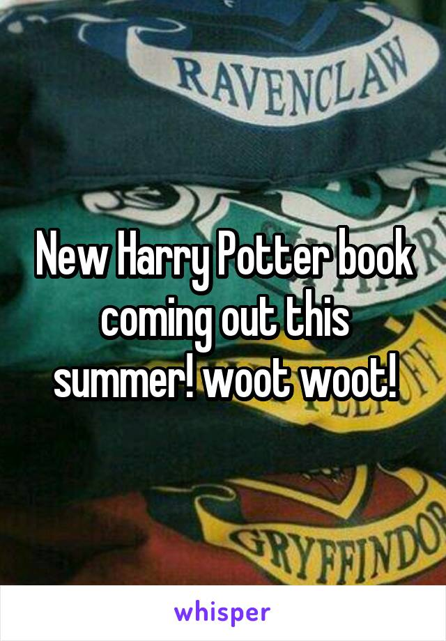 New Harry Potter book coming out this summer! woot woot!