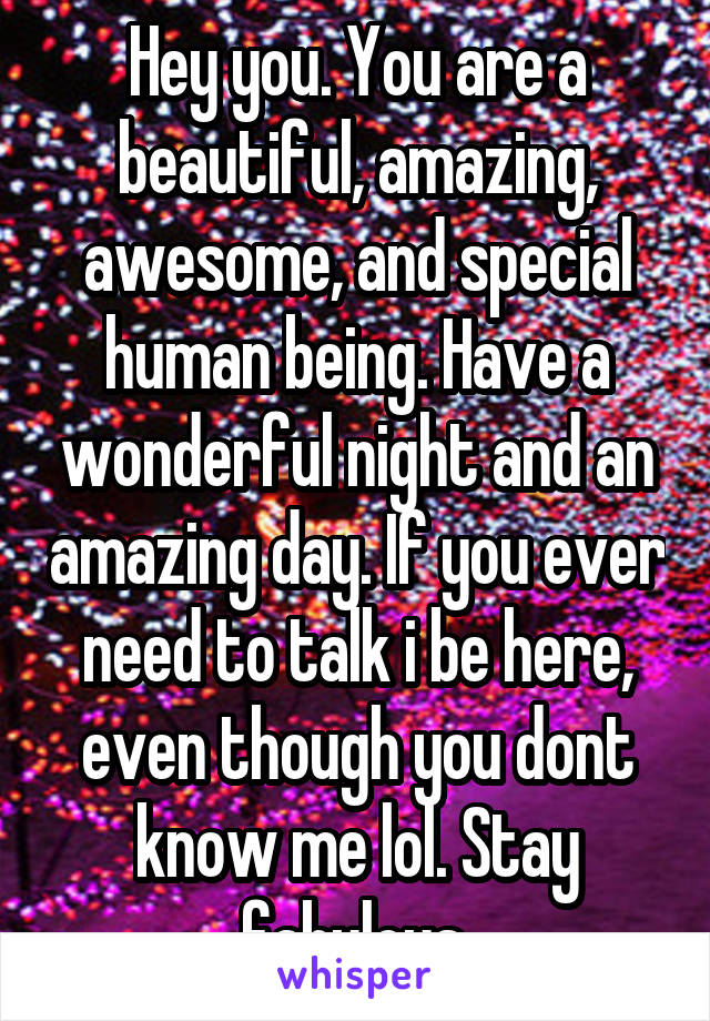 Hey you. You are a beautiful, amazing, awesome, and special human being. Have a wonderful night and an amazing day. If you ever need to talk i be here, even though you dont know me lol. Stay fabulous.