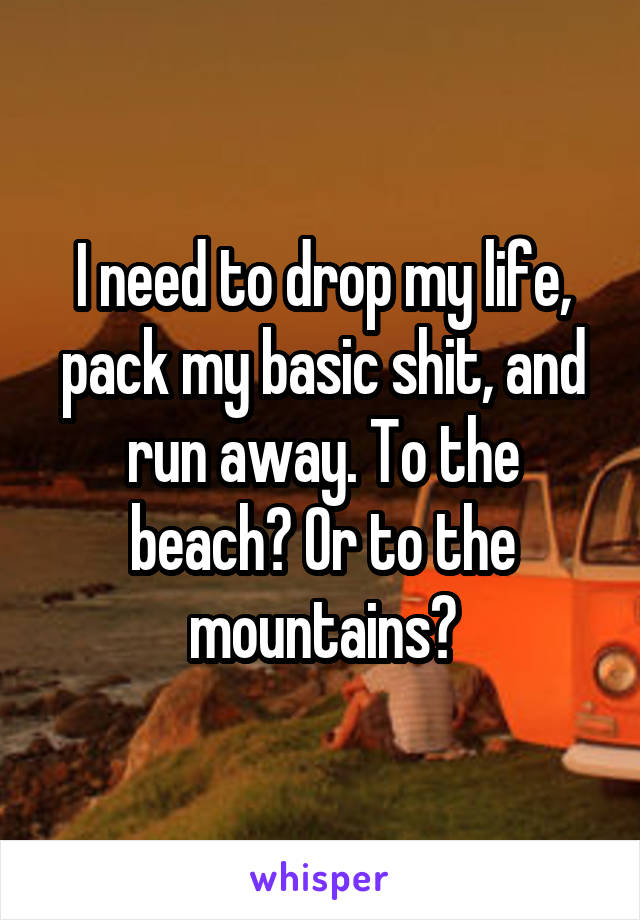 I need to drop my life, pack my basic shit, and run away. To the beach? Or to the mountains?