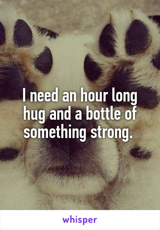 I need an hour long hug and a bottle of something strong.