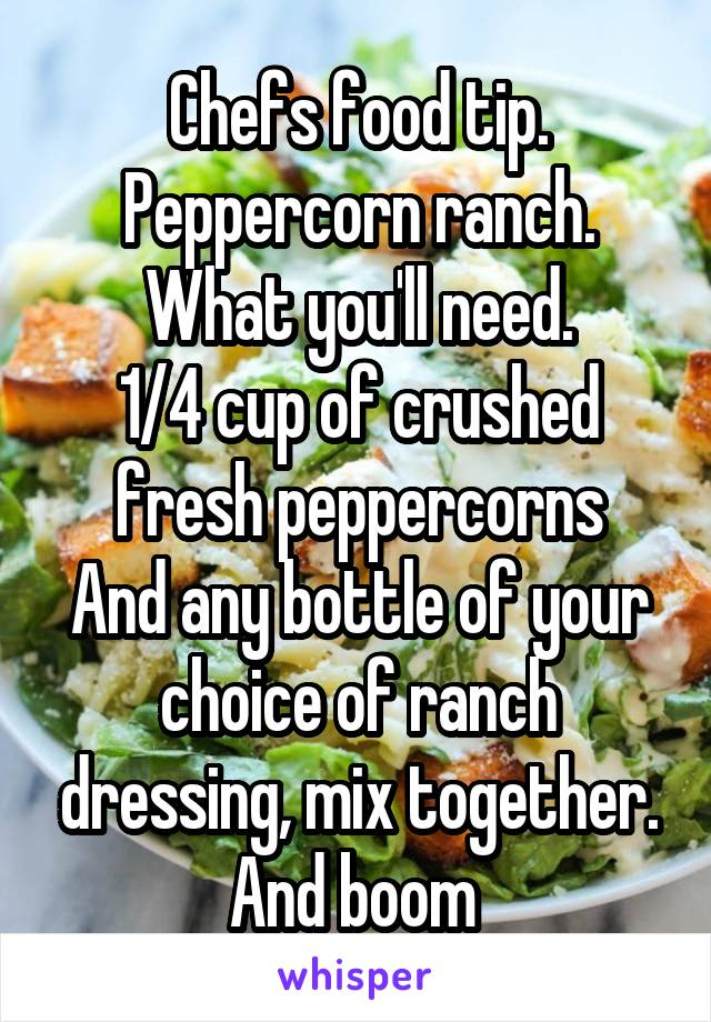 Chefs food tip. Peppercorn ranch. What you'll need. 1/4 cup of crushed fresh peppercorns And any bottle of your choice of ranch dressing, mix together. And boom