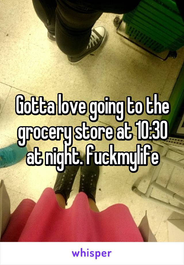 Gotta love going to the grocery store at 10:30 at night. fuckmylife