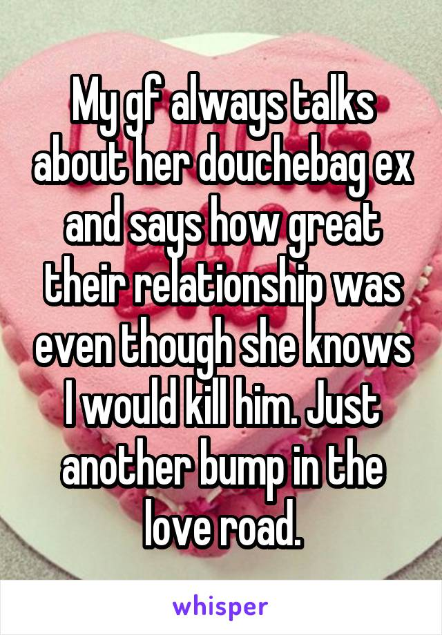 My gf always talks about her douchebag ex and says how great their relationship was even though she knows I would kill him. Just another bump in the love road.