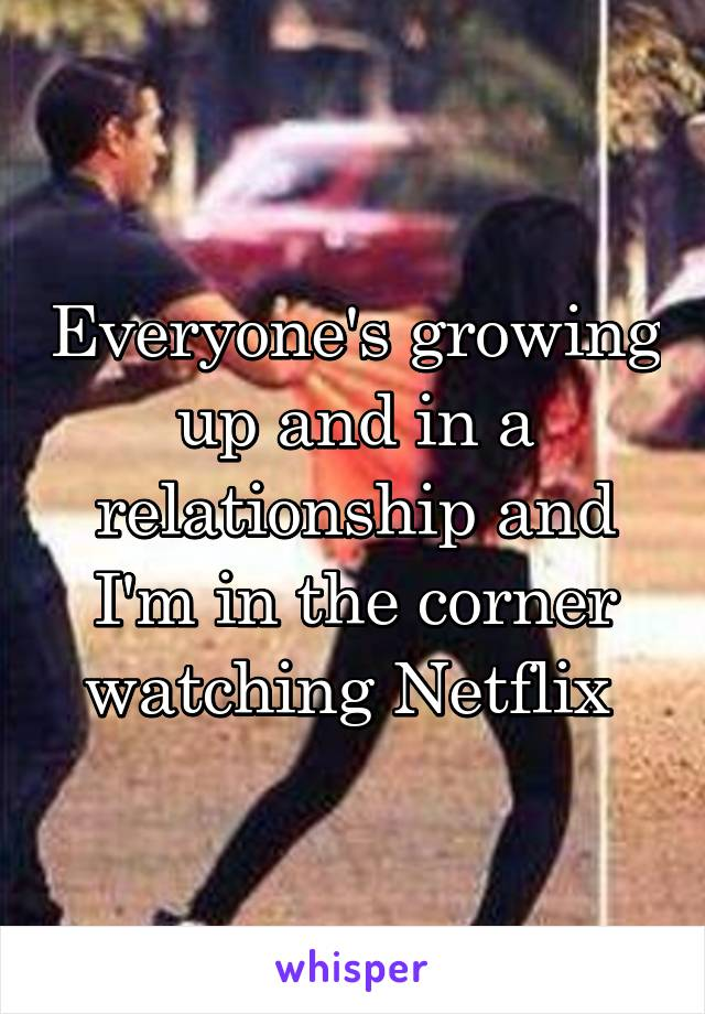 Everyone's growing up and in a relationship and I'm in the corner watching Netflix