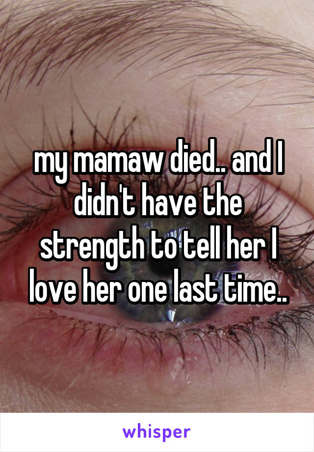 my mamaw died.. and I didn't have the strength to tell her I love her one last time..
