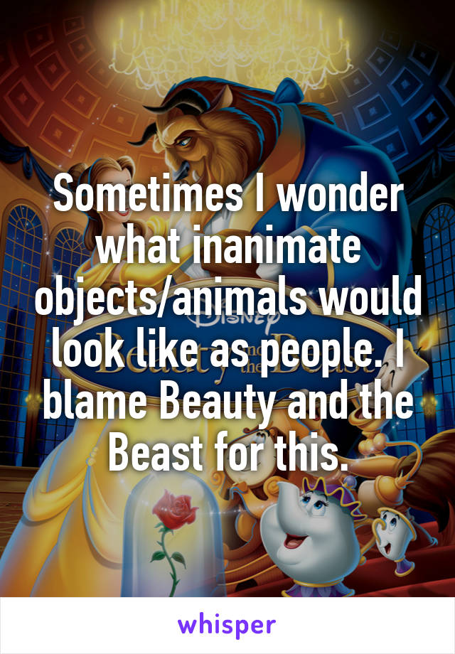 Sometimes I wonder what inanimate objects/animals would look like as people. I blame Beauty and the Beast for this.