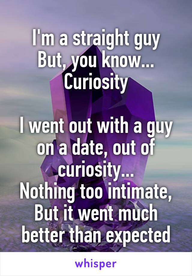 I'm a straight guy But, you know... Curiosity  I went out with a guy on a date, out of curiosity... Nothing too intimate, But it went much better than expected