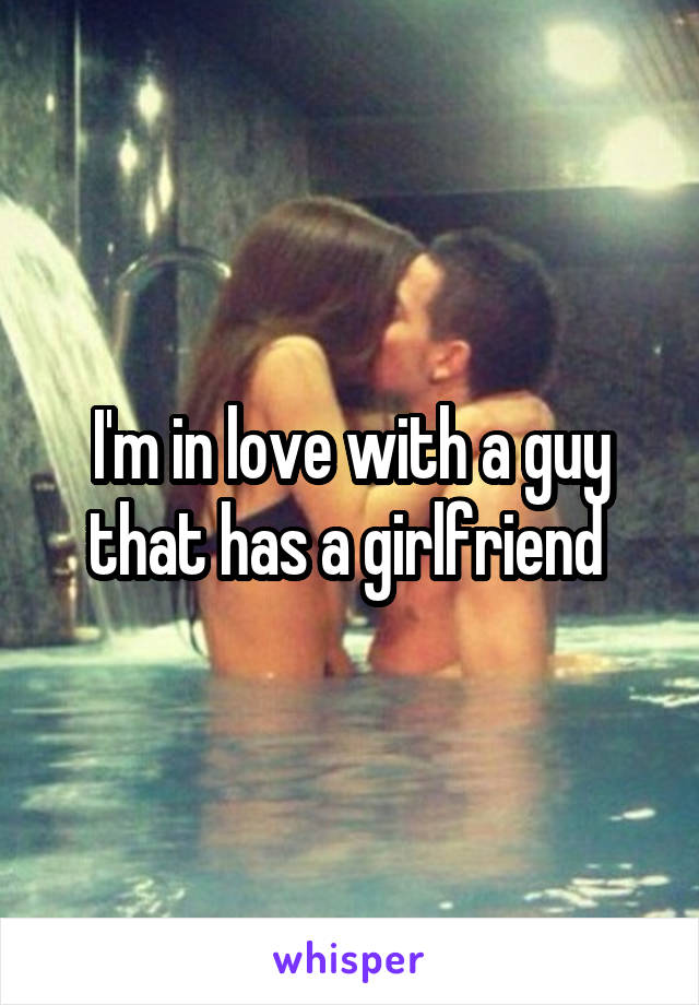 I'm in love with a guy that has a girlfriend