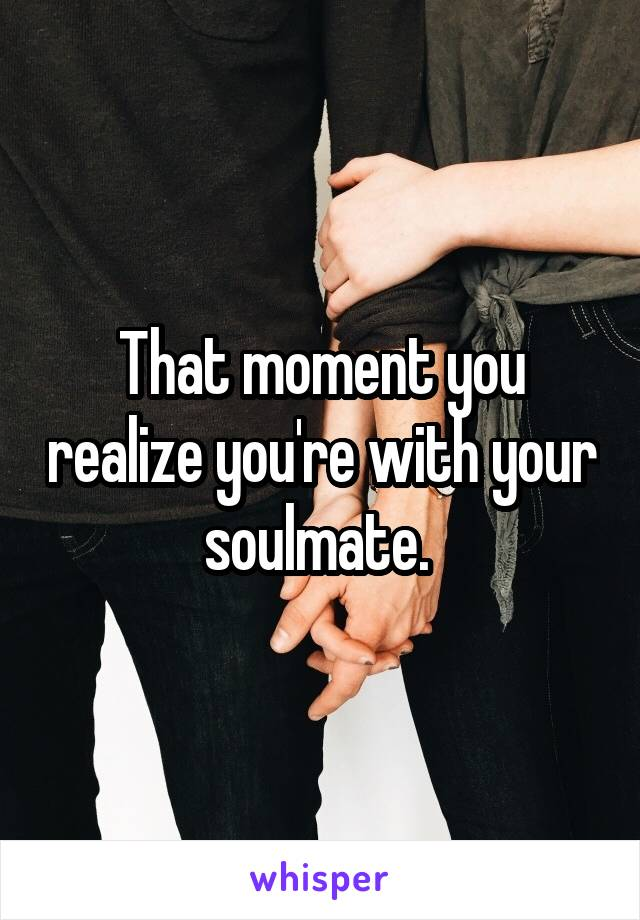 That moment you realize you're with your soulmate.