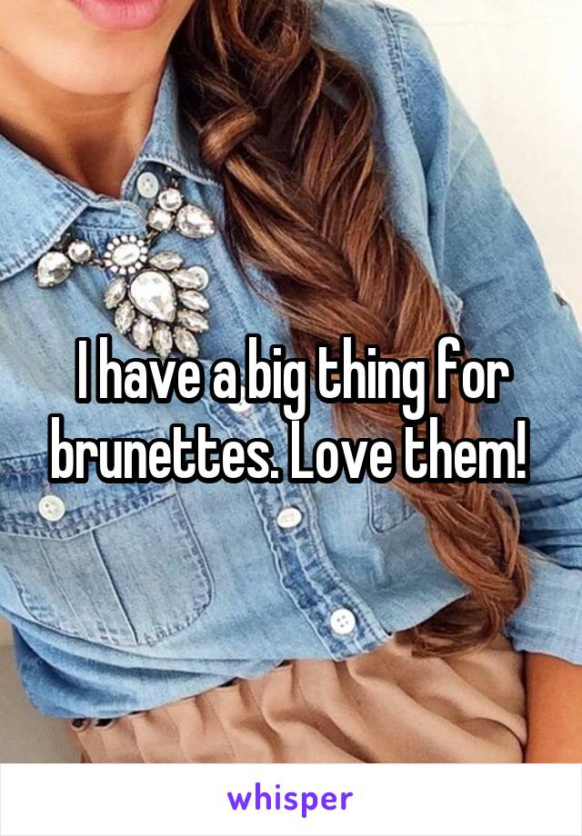 I have a big thing for brunettes. Love them!