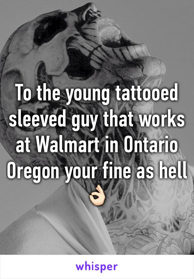 To the young tattooed sleeved guy that works at Walmart in Ontario Oregon your fine as hell 👌🏻