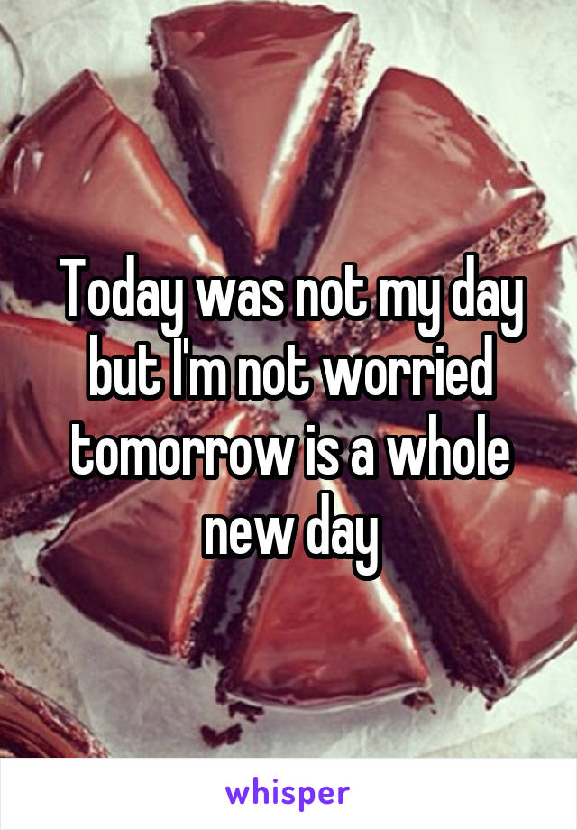 Today was not my day but I'm not worried tomorrow is a whole new day