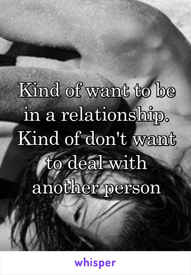 Kind of want to be in a relationship. Kind of don't want to deal with another person