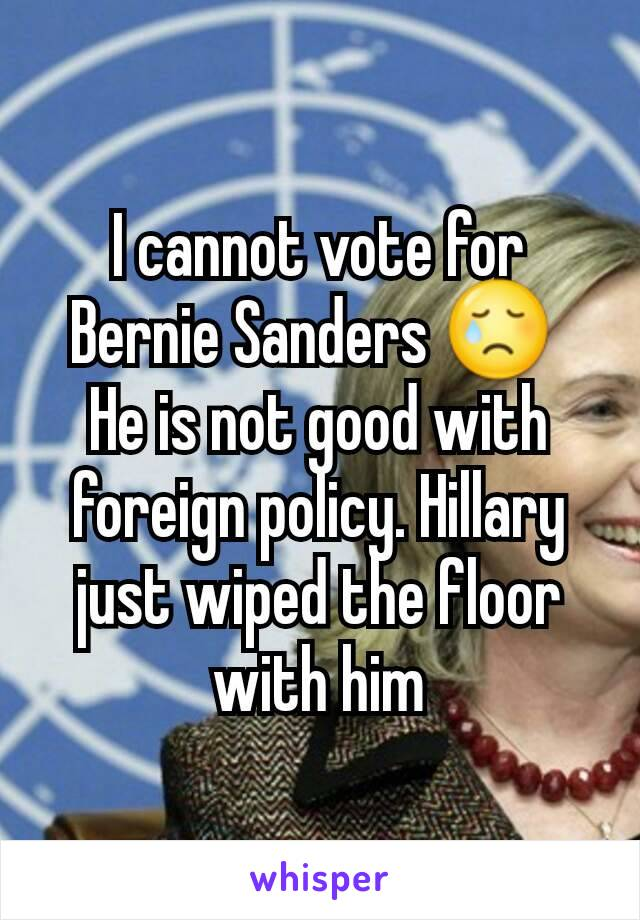 I cannot vote for Bernie Sanders 😢  He is not good with foreign policy. Hillary just wiped the floor with him