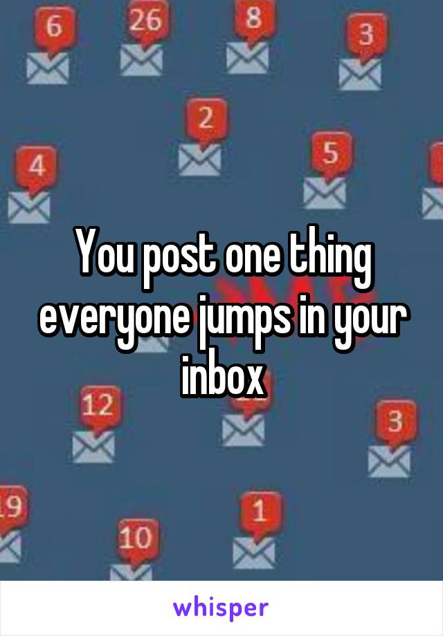 You post one thing everyone jumps in your inbox