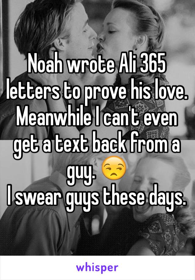 Noah wrote Ali 365 letters to prove his love. Meanwhile I can't even get a text back from a guy. 😒 I swear guys these days.