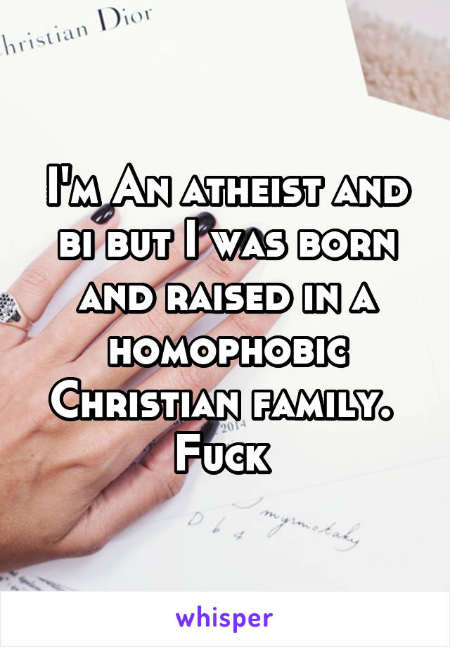 I'm An atheist and bi but I was born and raised in a homophobic Christian family.  Fuck