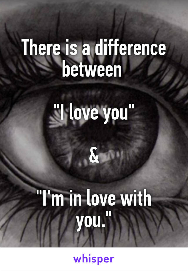 "There is a difference between   ""I love you""  &  ""I'm in love with you."""