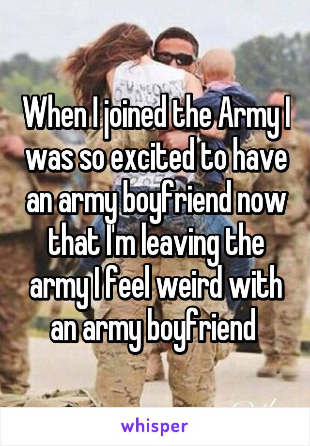 When I joined the Army I was so excited to have an army boyfriend now that I'm leaving the army I feel weird with an army boyfriend