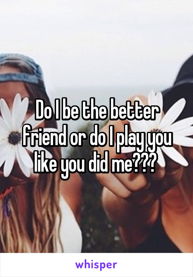 Do I be the better friend or do I play you like you did me???