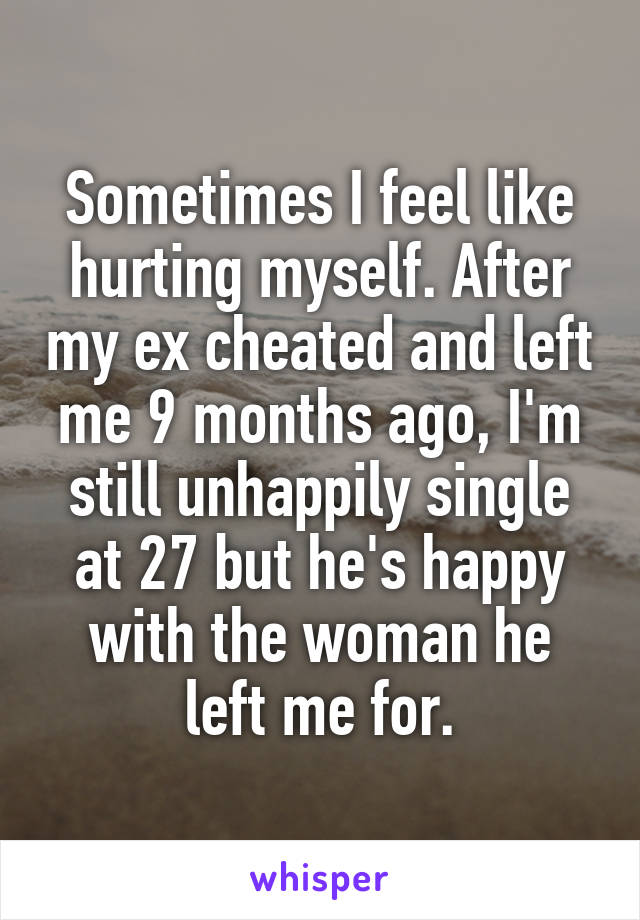 Sometimes I feel like hurting myself. After my ex cheated and left me 9 months ago, I'm still unhappily single at 27 but he's happy with the woman he left me for.