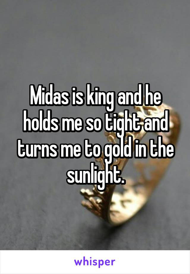 Midas is king and he holds me so tight and turns me to gold in the sunlight.