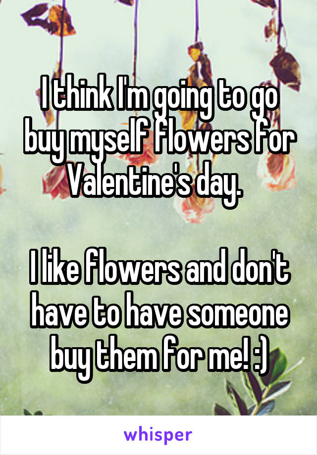 I think I'm going to go buy myself flowers for Valentine's day.    I like flowers and don't have to have someone buy them for me! :)