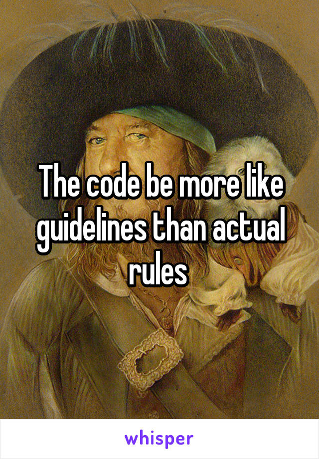 The code be more like guidelines than actual rules