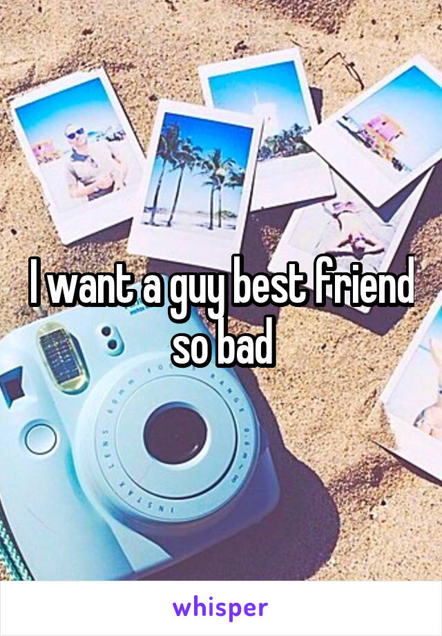I want a guy best friend so bad