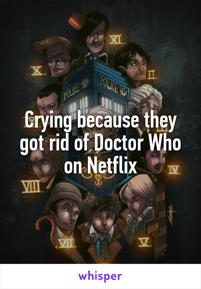Crying because they got rid of Doctor Who on Netflix