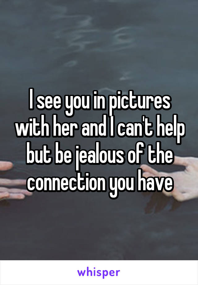 I see you in pictures with her and I can't help but be jealous of the connection you have