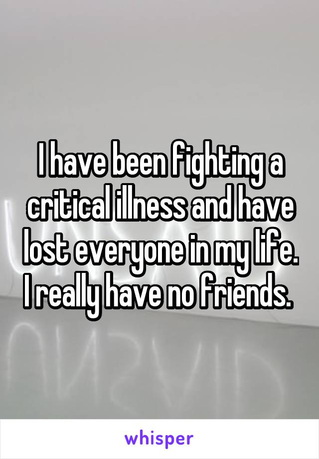 I have been fighting a critical illness and have lost everyone in my life. I really have no friends.