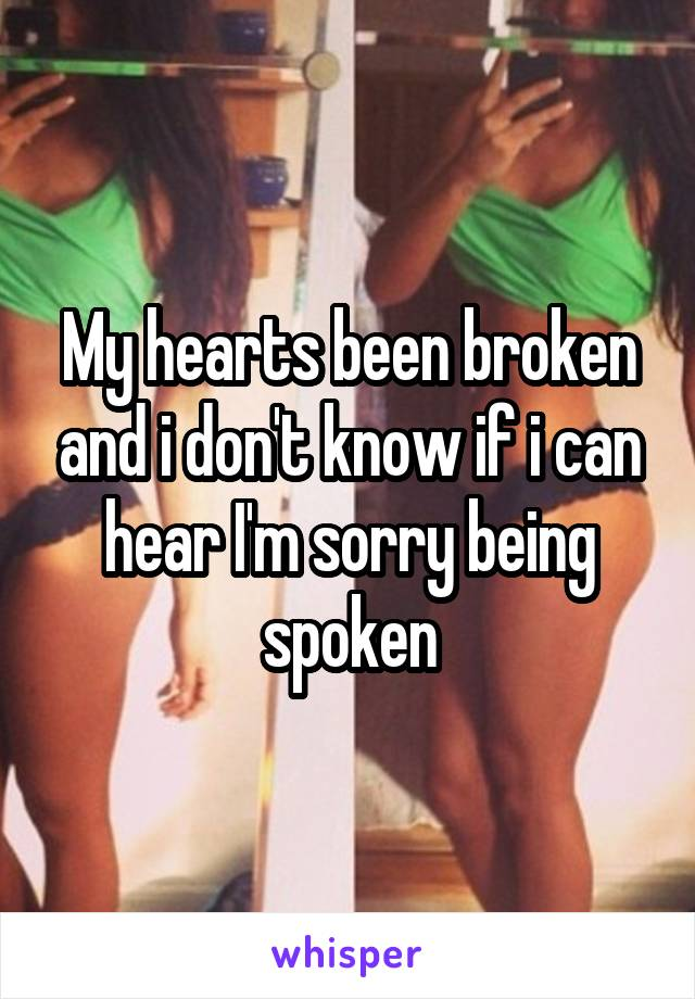 My hearts been broken and i don't know if i can hear I'm sorry being spoken