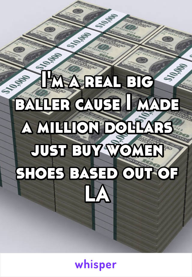 I'm a real big baller cause I made a million dollars just buy women shoes based out of LA