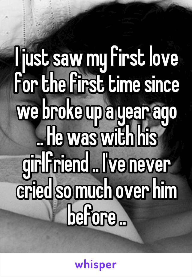 I just saw my first love for the first time since we broke up a year ago .. He was with his girlfriend .. I've never cried so much over him before ..