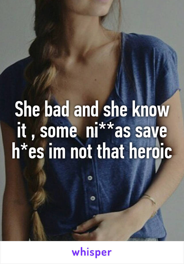 She bad and she know it , some  ni**as save h*es im not that heroic