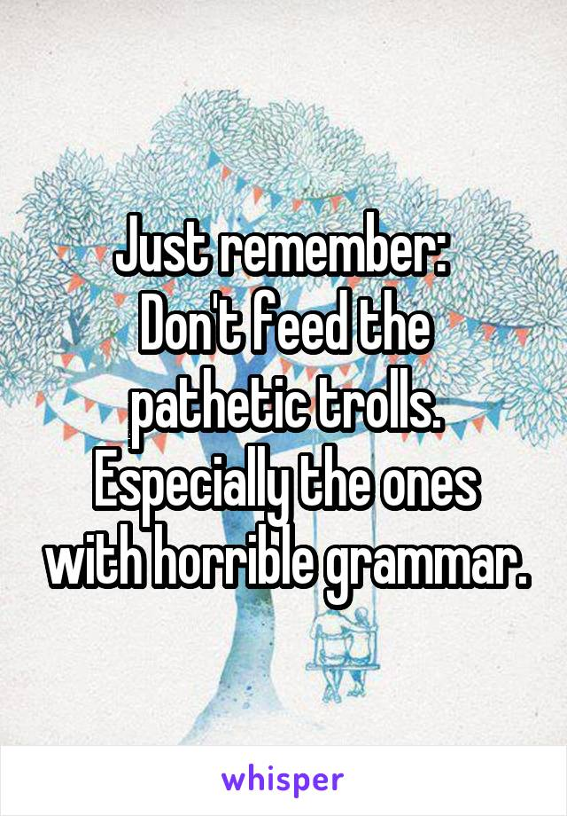 Just remember:  Don't feed the pathetic trolls. Especially the ones with horrible grammar.