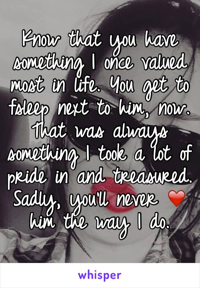 Know that you have something I once valued most in life. You get to fsleep next to him, now. That was always something I took a lot of pride in and treasured.  Sadly, you'll never ❤️ him the way I do.