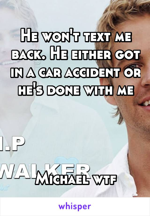 He won't text me back. He either got in a car accident or he's done with me     Michael wtf