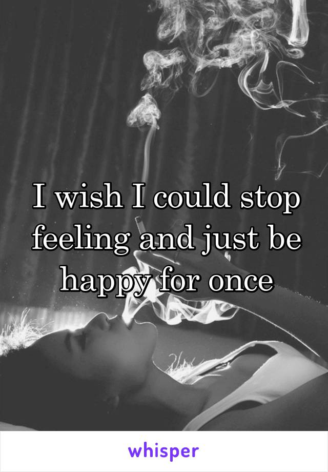 I wish I could stop feeling and just be happy for once
