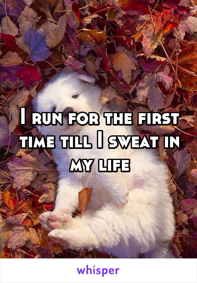 I run for the first time till I sweat in my life