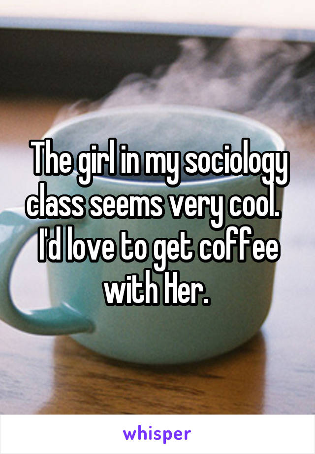 The girl in my sociology class seems very cool.   I'd love to get coffee with Her.